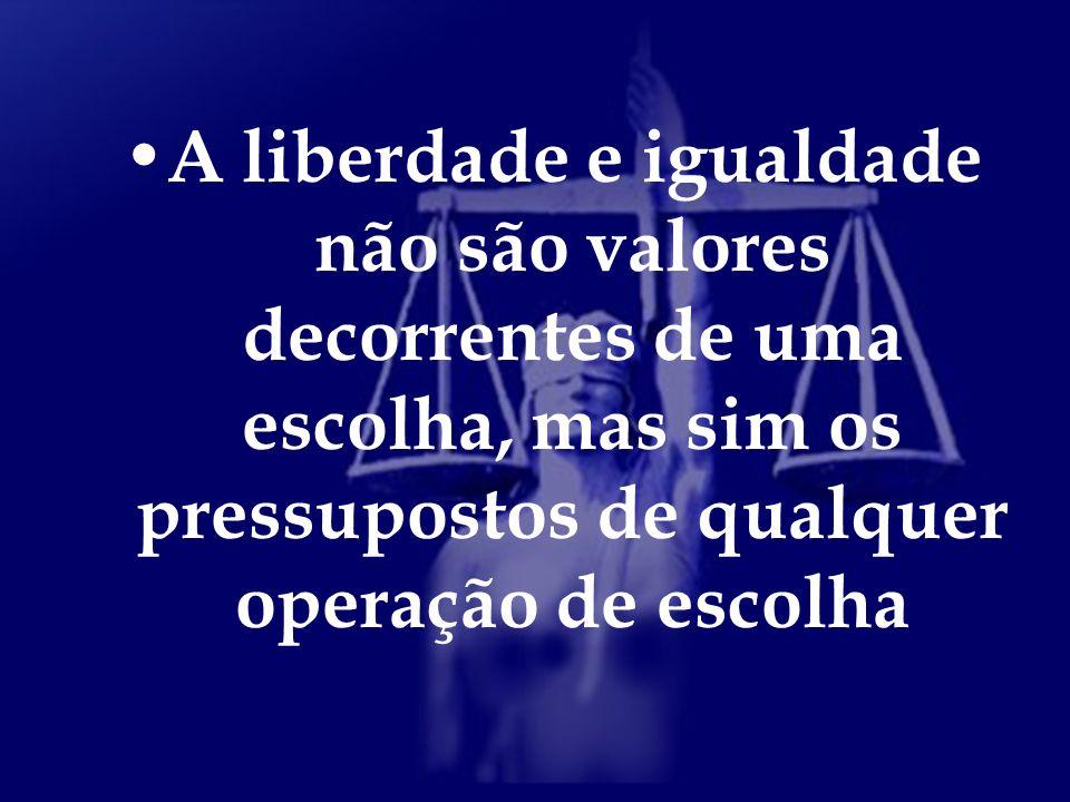 A liberdade e igualdade não são valores decorrentes de uma escolha, mas sim os pressupostos de qualquer operação de escolha
