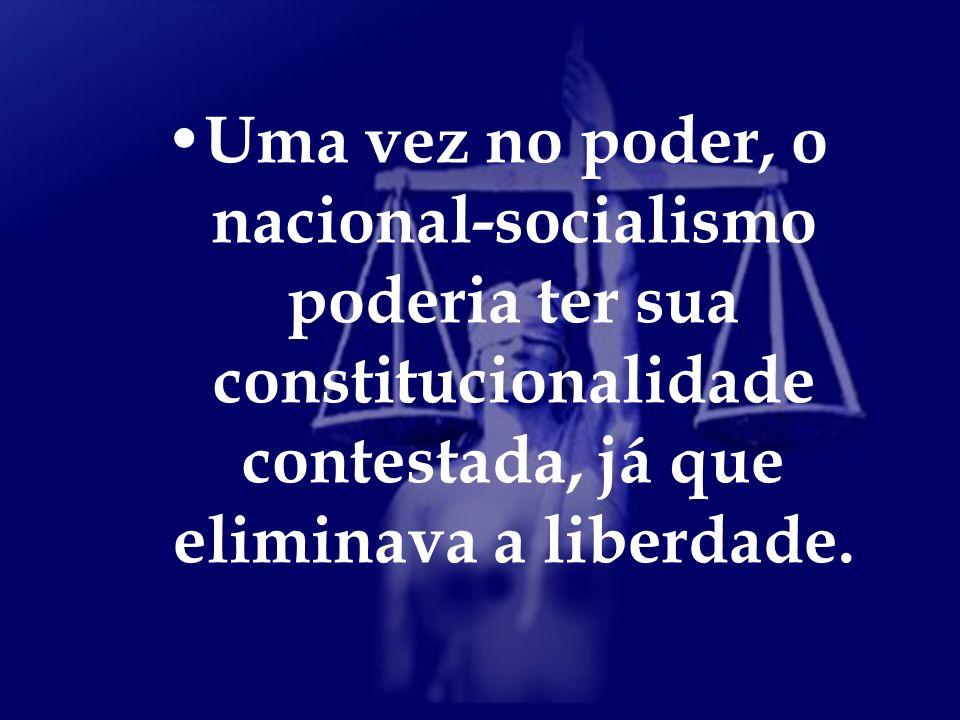 Uma vez no poder, o nacional-socialismo poderia ter sua constitucionalidade contestada, já que eliminava a liberdade.