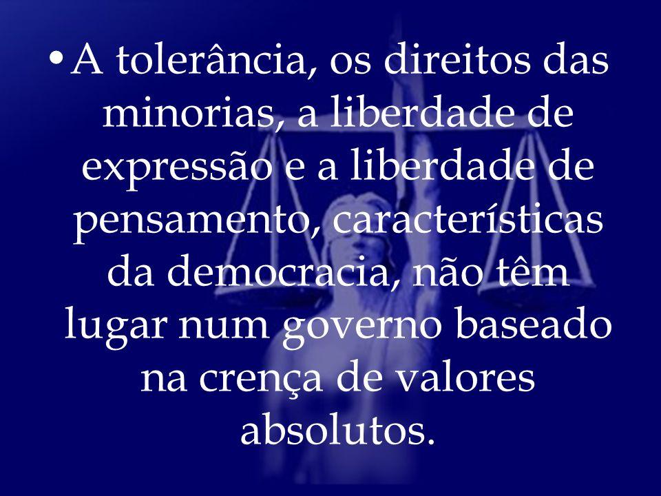 A tolerância, os direitos das minorias, a liberdade de expressão e a liberdade de pensamento, características da democracia, não têm lugar num governo