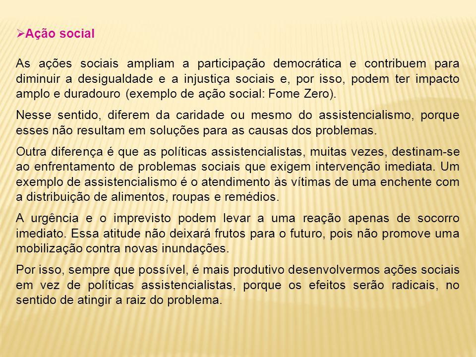 Ação social As ações sociais ampliam a participação democrática e contribuem para diminuir a desigualdade e a injustiça sociais e, por isso, podem ter