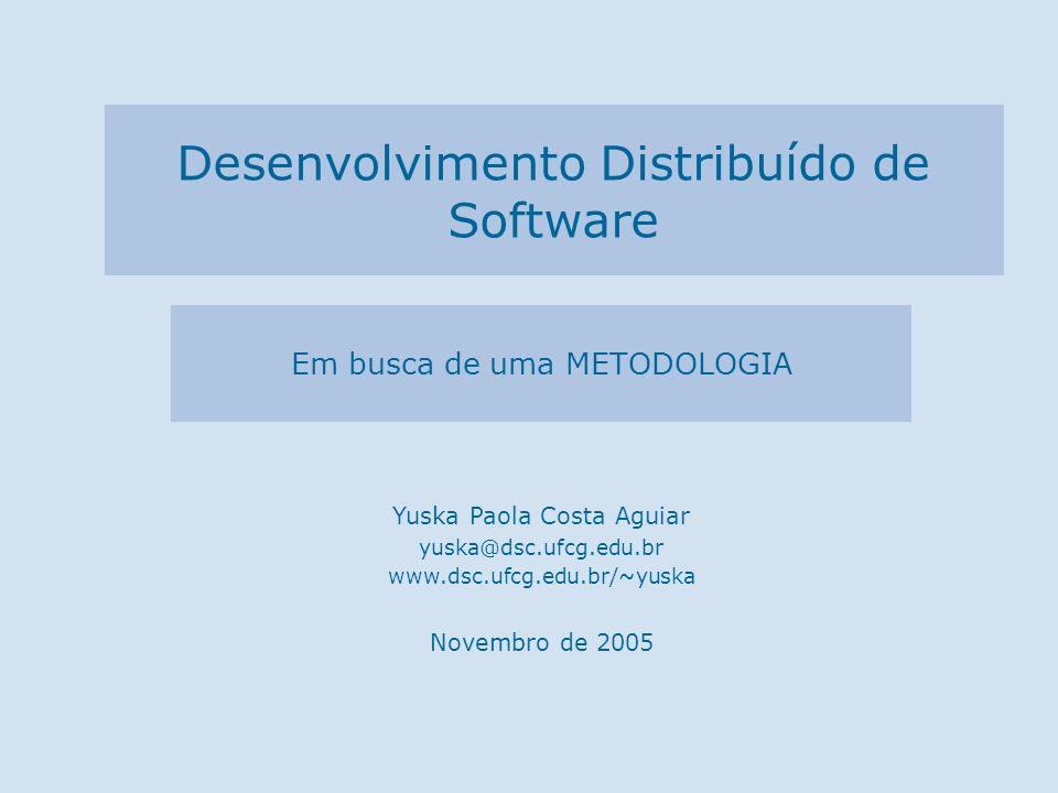 Em busca de uma METODOLOGIA Yuska Paola Costa Aguiar yuska@dsc.ufcg.edu.br www.dsc.ufcg.edu.br/~yuska Novembro de 2005 Desenvolvimento Distribuído de