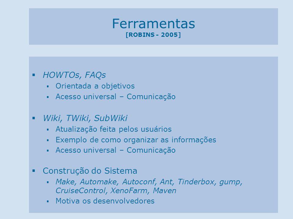 Ferramentas [ROBINS - 2005] HOWTOs, FAQs Orientada a objetivos Acesso universal – Comunicação Wiki, TWiki, SubWiki Atualização feita pelos usuários Ex