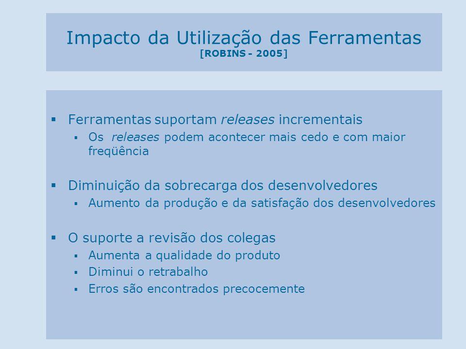 Impacto da Utilização das Ferramentas [ROBINS - 2005] Ferramentas suportam releases incrementais Os releases podem acontecer mais cedo e com maior fre