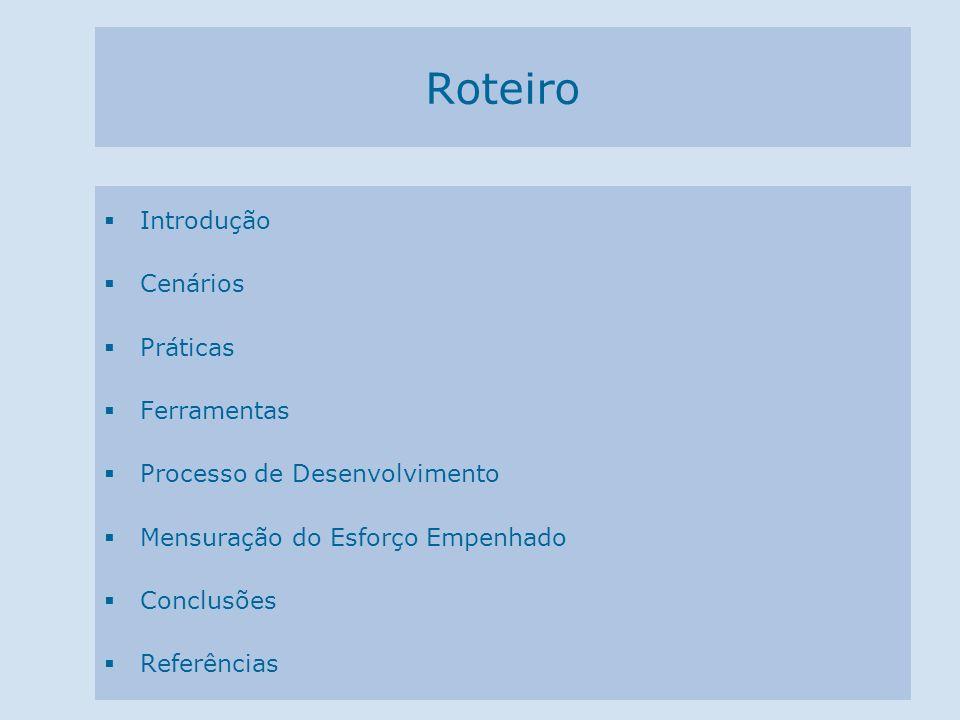 Roteiro Introdução Cenários Práticas Ferramentas Processo de Desenvolvimento Mensuração do Esforço Empenhado Conclusões Referências