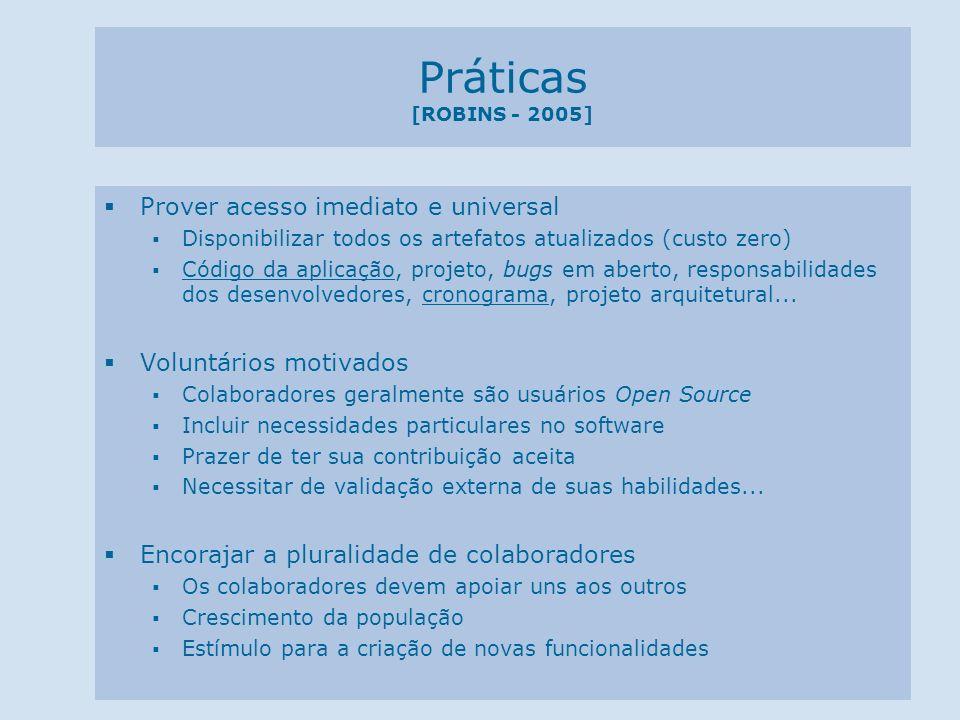 Práticas [ROBINS - 2005] Trabalhar em comunidade (Práticas) A fim de acumular bens de software Ambiente Colaborativos de Desenvolvimento (SourceForge e SourceCast) Seguir Padrões Validação do projeto Tomada de decisão de escopo Implantação do reuso Cultura de Reuso Contribui no gerenciamento do escopo Apresenta resultados mais rapidamente Evita duplicação de código