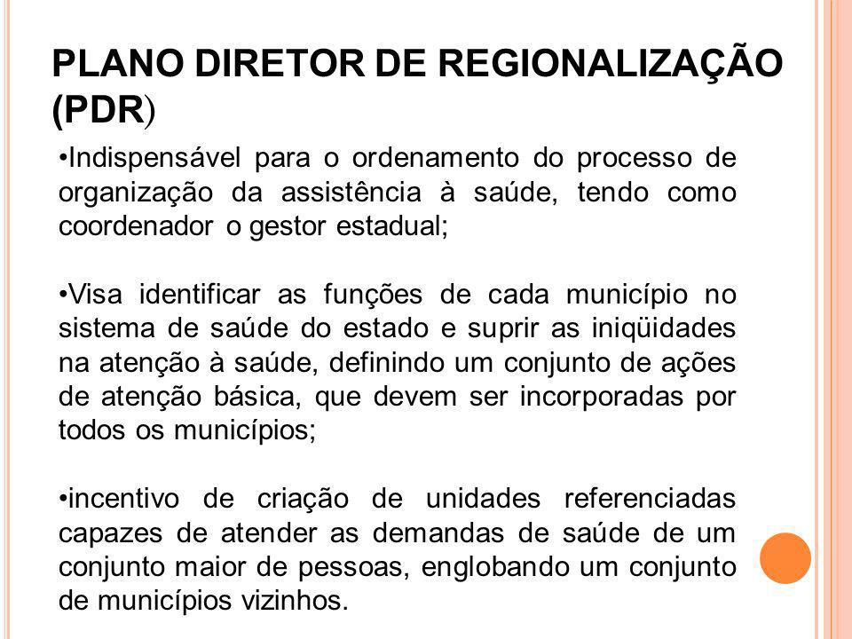 PLANO DIRETOR DE REGIONALIZAÇÃO (PDR ) Indispensável para o ordenamento do processo de organização da assistência à saúde, tendo como coordenador o ge