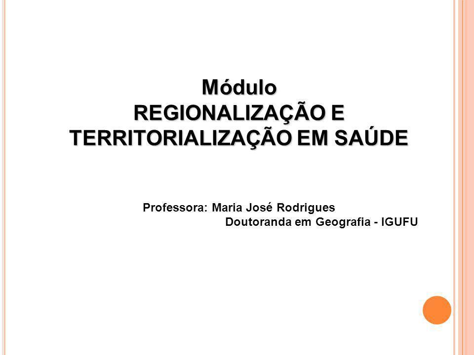 Módulo REGIONALIZAÇÃO E TERRITORIALIZAÇÃO EM SAÚDE Professora: Maria José Rodrigues Doutoranda em Geografia - IGUFU