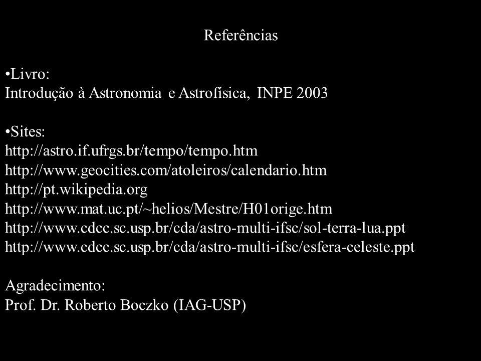 Referências Livro: Introdução à Astronomia e Astrofísica, INPE 2003 Sites: http://astro.if.ufrgs.br/tempo/tempo.htm http://www.geocities.com/atoleiros