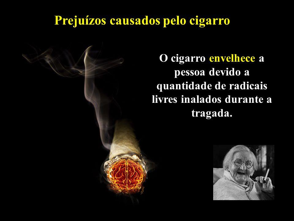 O cigarro envelhece a pessoa devido a quantidade de radicais livres inalados durante a tragada. Prejuízos causados pelo cigarro