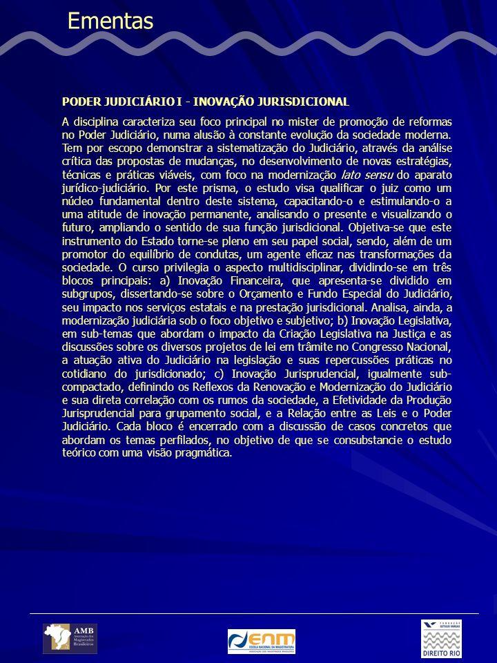 Ementas PODER JUDICIÁRIO I - INOVAÇÃO JURISDICIONAL A disciplina caracteriza seu foco principal no mister de promoção de reformas no Poder Judiciário, numa alusão à constante evolução da sociedade moderna.