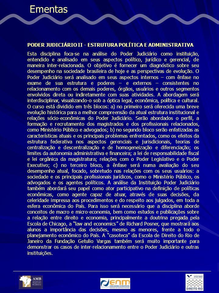 Ementas PODER JUDICIÁRIO II - ESTRUTURA POLÍTICA E ADMINISTRATIVA Esta disciplina foca-se na análise do Poder Judiciário como instituição, entendido e analisado em seus aspectos político, jurídico e gerencial, de maneira inter-relacionada.
