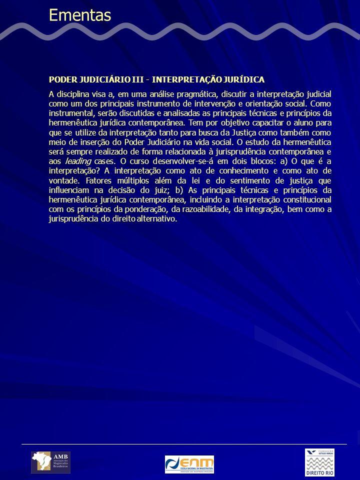 Ementas PODER JUDICIÁRIO III - INTERPRETAÇÃO JURÍDICA A disciplina visa a, em uma análise pragmática, discutir a interpretação judicial como um dos principais instrumento de intervenção e orientação social.