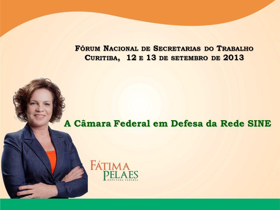 F ÓRUM N ACIONAL DE S ECRETARIAS DO T RABALHO C URITIBA, 12 E 13 DE SETEMBRO DE 2013 A Câmara Federal em Defesa da Rede SINE