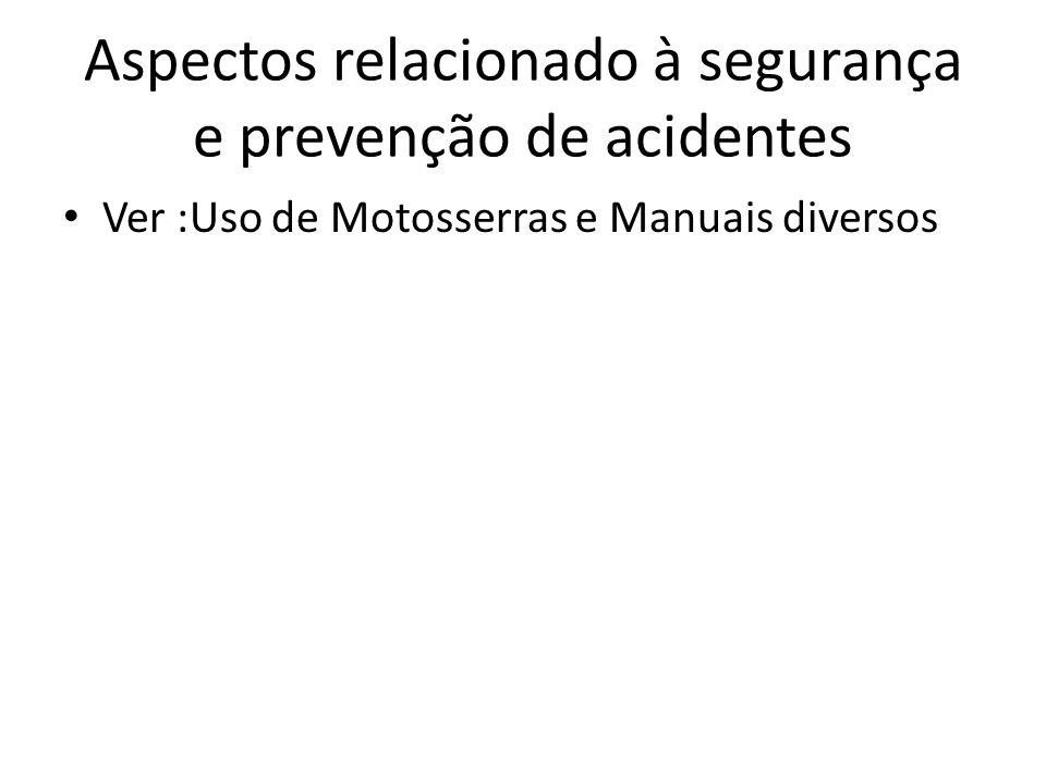 Aspectos relacionado à segurança e prevenção de acidentes Ver :Uso de Motosserras e Manuais diversos