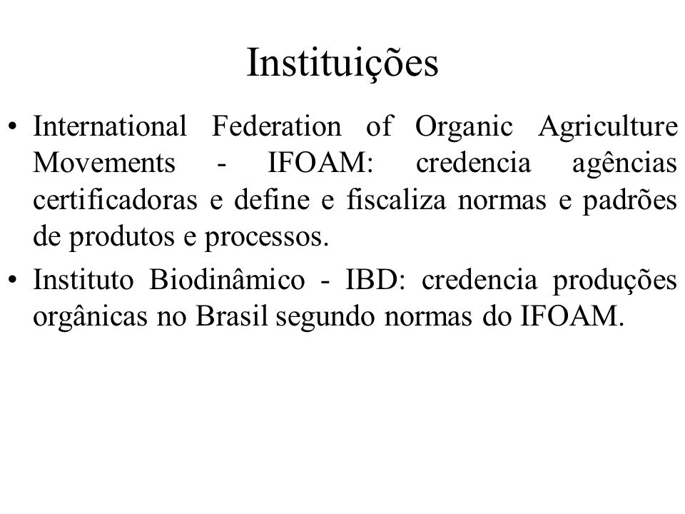 Instituições International Federation of Organic Agriculture Movements - IFOAM: credencia agências certificadoras e define e fiscaliza normas e padrõe