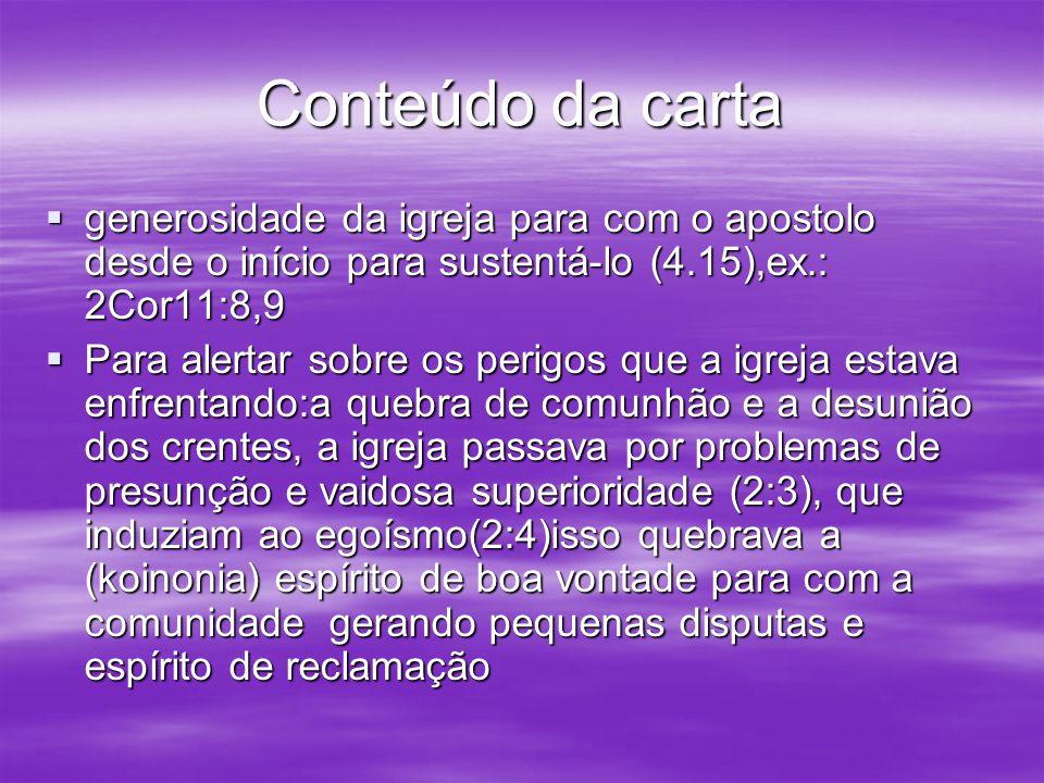Conteúdo da carta generosidade da igreja para com o apostolo desde o início para sustentá-lo (4.15),ex.: 2Cor11:8,9 generosidade da igreja para com o