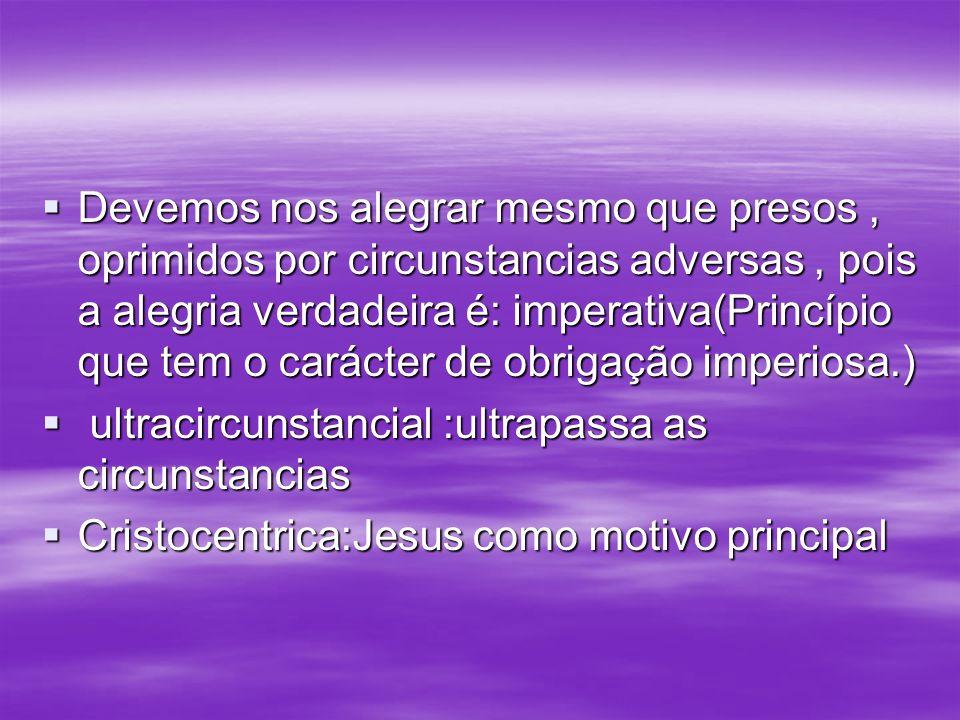 Devemos nos alegrar mesmo que presos, oprimidos por circunstancias adversas, pois a alegria verdadeira é: imperativa(Princípio que tem o carácter de o