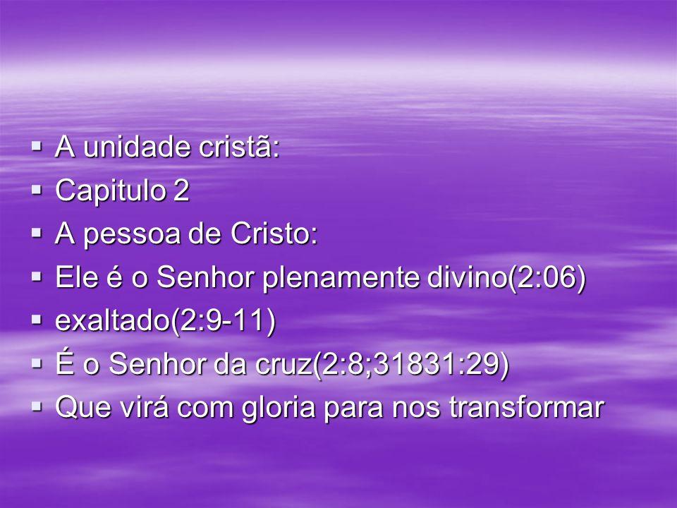 A unidade cristã: A unidade cristã: Capitulo 2 Capitulo 2 A pessoa de Cristo: A pessoa de Cristo: Ele é o Senhor plenamente divino(2:06) Ele é o Senho