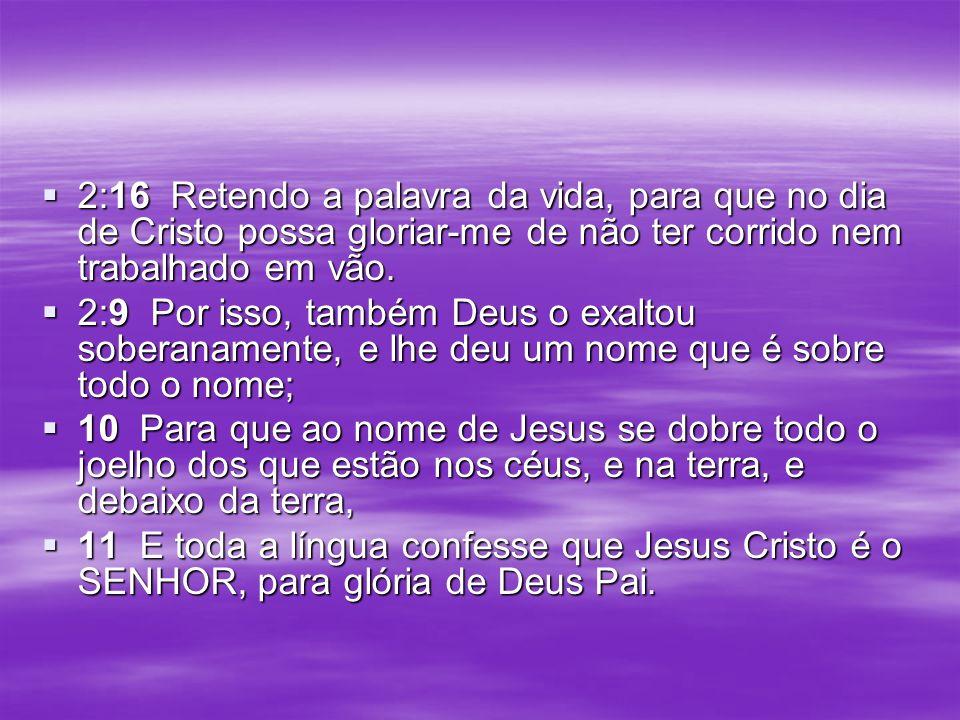 2:16 Retendo a palavra da vida, para que no dia de Cristo possa gloriar-me de não ter corrido nem trabalhado em vão. 2:16 Retendo a palavra da vida, p