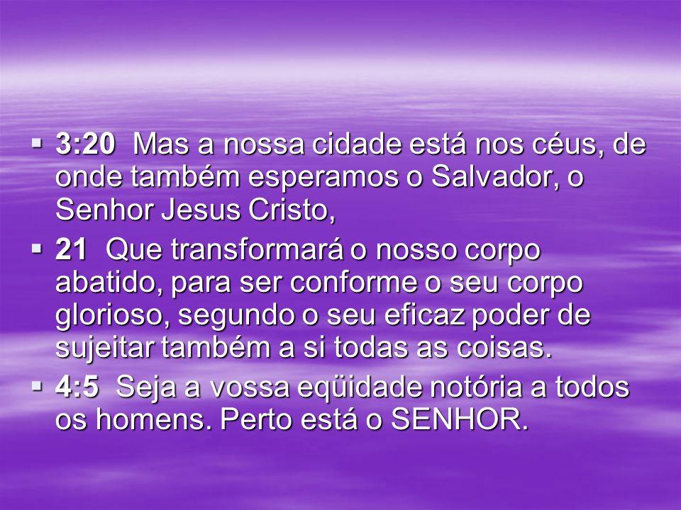 3:20 Mas a nossa cidade está nos céus, de onde também esperamos o Salvador, o Senhor Jesus Cristo, 3:20 Mas a nossa cidade está nos céus, de onde tamb