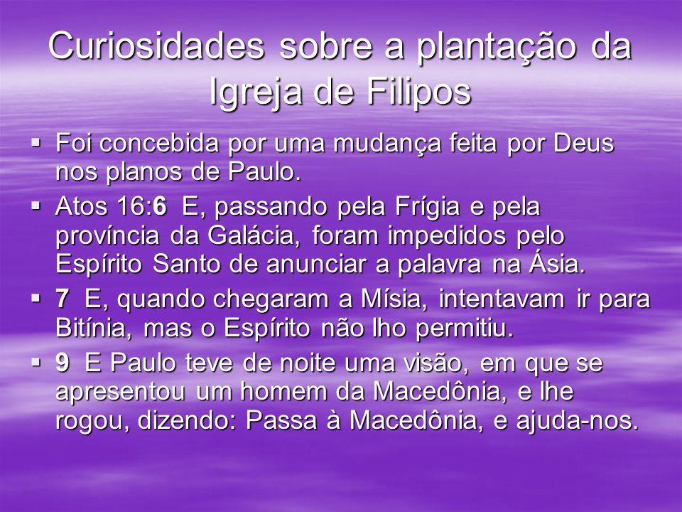 Curiosidades sobre a plantação da Igreja de Filipos Foi concebida por uma mudança feita por Deus nos planos de Paulo. Foi concebida por uma mudança fe