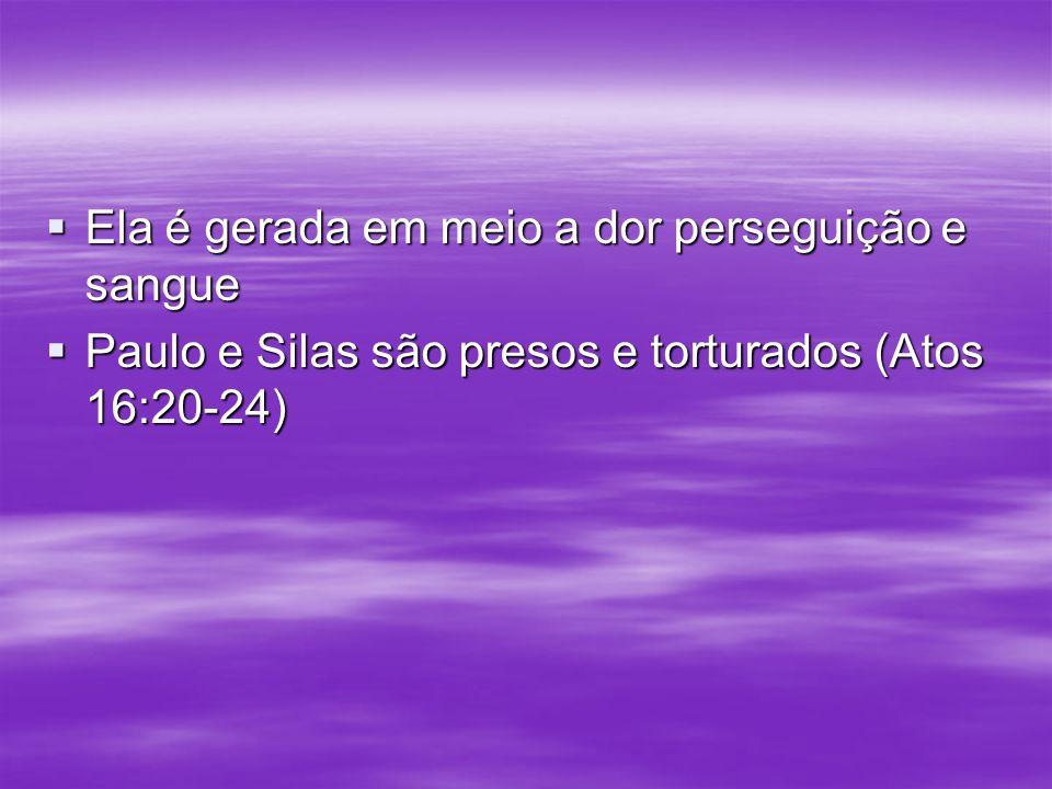 Ela é gerada em meio a dor perseguição e sangue Ela é gerada em meio a dor perseguição e sangue Paulo e Silas são presos e torturados (Atos 16:20-24)