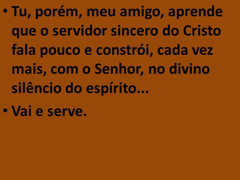 Tu, porém, meu amigo, aprende que o servidor sincero do Cristo fala pouco e constrói, cada vez mais, com o Senhor, no divino silêncio do espírito... V