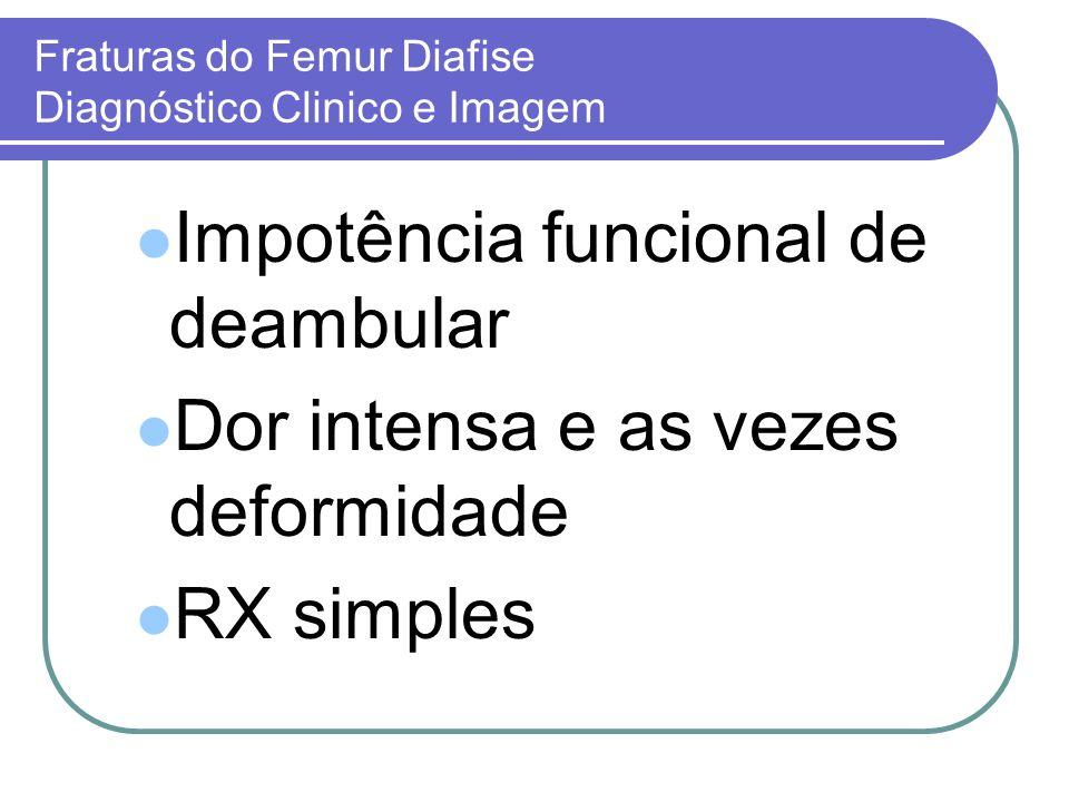 Fraturas do Femur Diafise Diagnóstico Clinico e Imagem Impotência funcional de deambular Dor intensa e as vezes deformidade RX simples