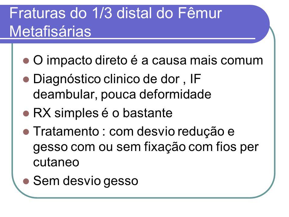 Fraturas do 1/3 distal do Fêmur Metafisárias O impacto direto é a causa mais comum Diagnóstico clinico de dor, IF deambular, pouca deformidade RX simp