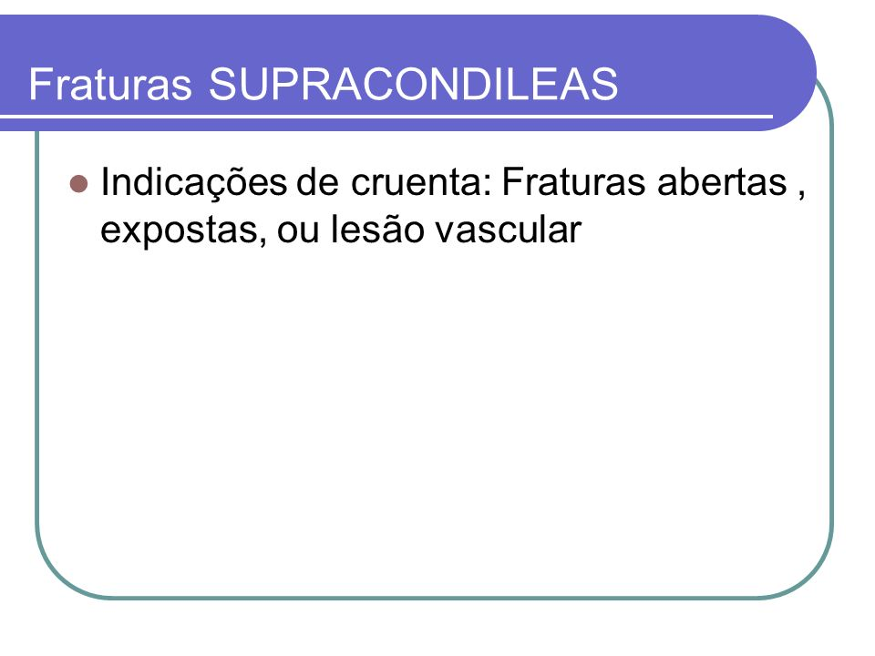 Fraturas SUPRACONDILEAS Indicações de cruenta: Fraturas abertas, expostas, ou lesão vascular
