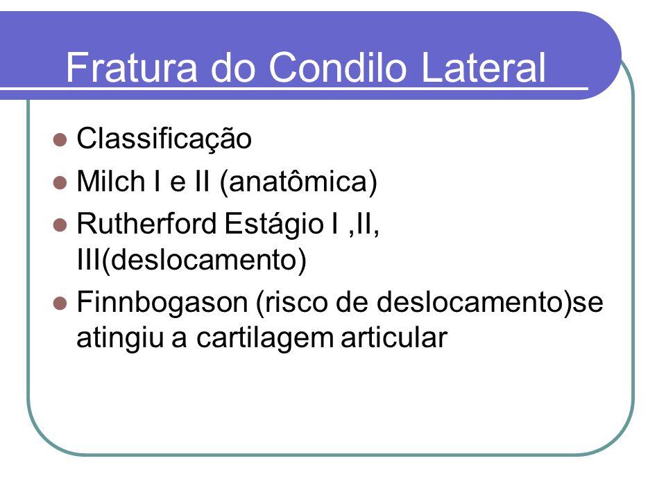 Fratura do Condilo Lateral Classificação Milch I e II (anatômica) Rutherford Estágio I,II, III(deslocamento) Finnbogason (risco de deslocamento)se ati