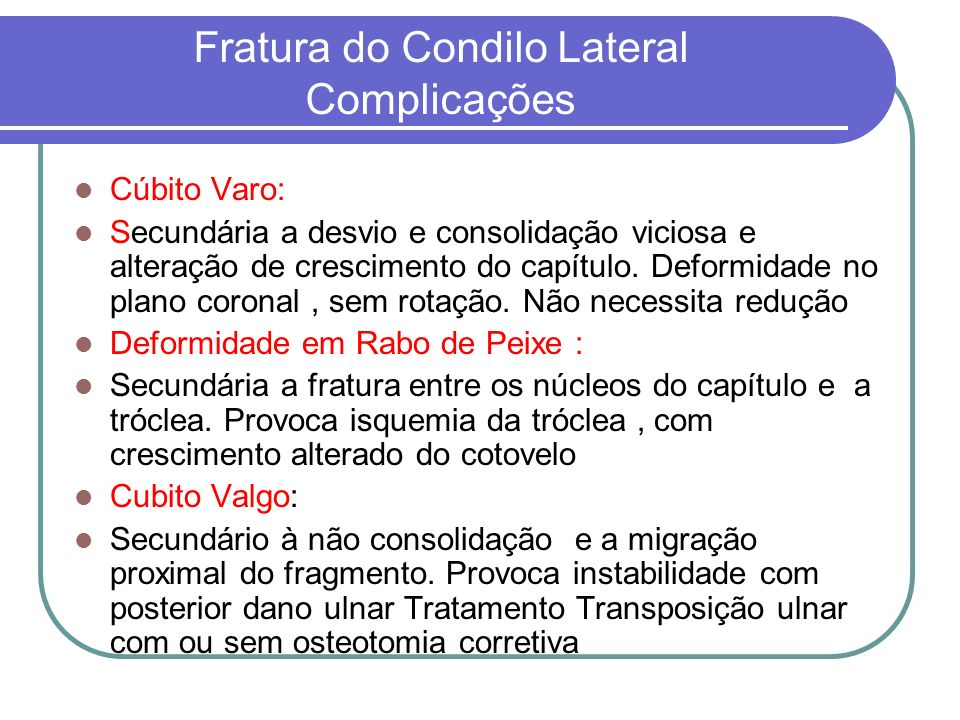 Fratura do Condilo Lateral Complicações Cúbito Varo: Secundária a desvio e consolidação viciosa e alteração de crescimento do capítulo. Deformidade no