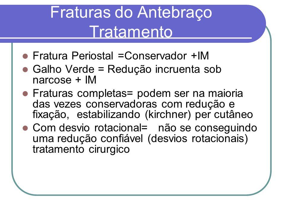 Fraturas do Antebraço Tratamento Fratura Periostal =Conservador +IM Galho Verde = Redução incruenta sob narcose + IM Fraturas completas= podem ser na
