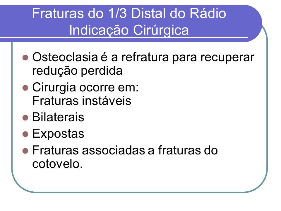 Fraturas do 1/3 Distal do Rádio Indicação Cirúrgica Osteoclasia é a refratura para recuperar redução perdida Cirurgia ocorre em: Fraturas instáveis Bi