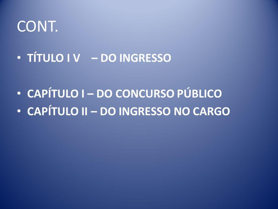 CONT. TÍTULO I V – DO INGRESSO CAPÍTULO I – DO CONCURSO PÚBLICO CAPÍTULO II – DO INGRESSO NO CARGO