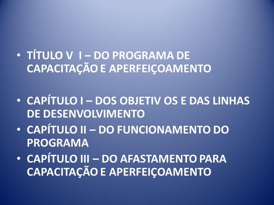 TÍTULO V I – DO PROGRAMA DE CAPACITAÇÃO E APERFEIÇOAMENTO CAPÍTULO I – DOS OBJETIV OS E DAS LINHAS DE DESENVOLVIMENTO CAPÍTULO II – DO FUNCIONAMENTO DO PROGRAMA CAPÍTULO III – DO AFASTAMENTO PARA CAPACITAÇÃO E APERFEIÇOAMENTO
