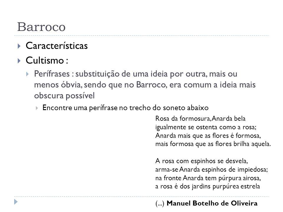 Barroco Características Cultismo : Perífrases : substituição de uma ideia por outra, mais ou menos óbvia, sendo que no Barroco, era comum a ideia mais