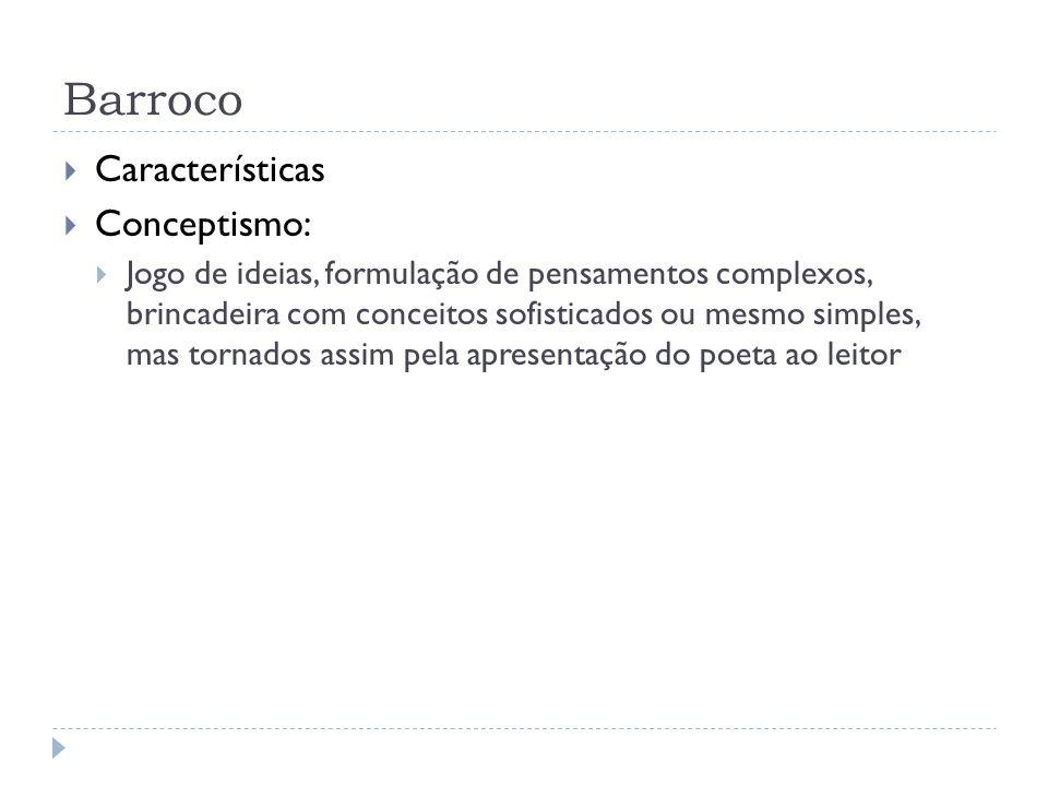 Barroco Características Conceptismo: Jogo de ideias, formulação de pensamentos complexos, brincadeira com conceitos sofisticados ou mesmo simples, mas