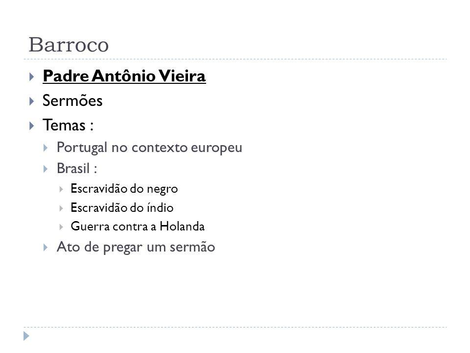 Barroco Padre Antônio Vieira Sermões Temas : Portugal no contexto europeu Brasil : Escravidão do negro Escravidão do índio Guerra contra a Holanda Ato
