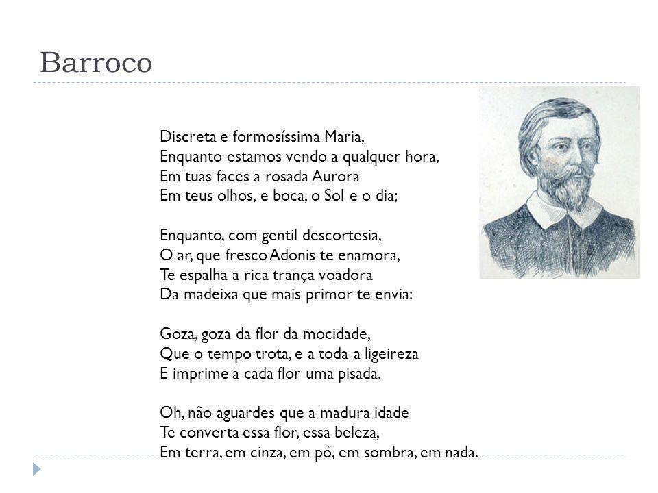 Barroco Discreta e formosíssima Maria, Enquanto estamos vendo a qualquer hora, Em tuas faces a rosada Aurora Em teus olhos, e boca, o Sol e o dia; Enq