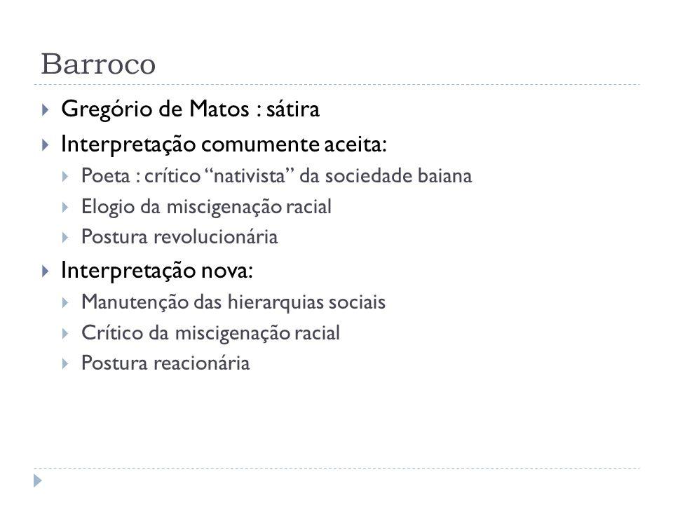 Barroco Gregório de Matos : sátira Interpretação comumente aceita: Poeta : crítico nativista da sociedade baiana Elogio da miscigenação racial Postura