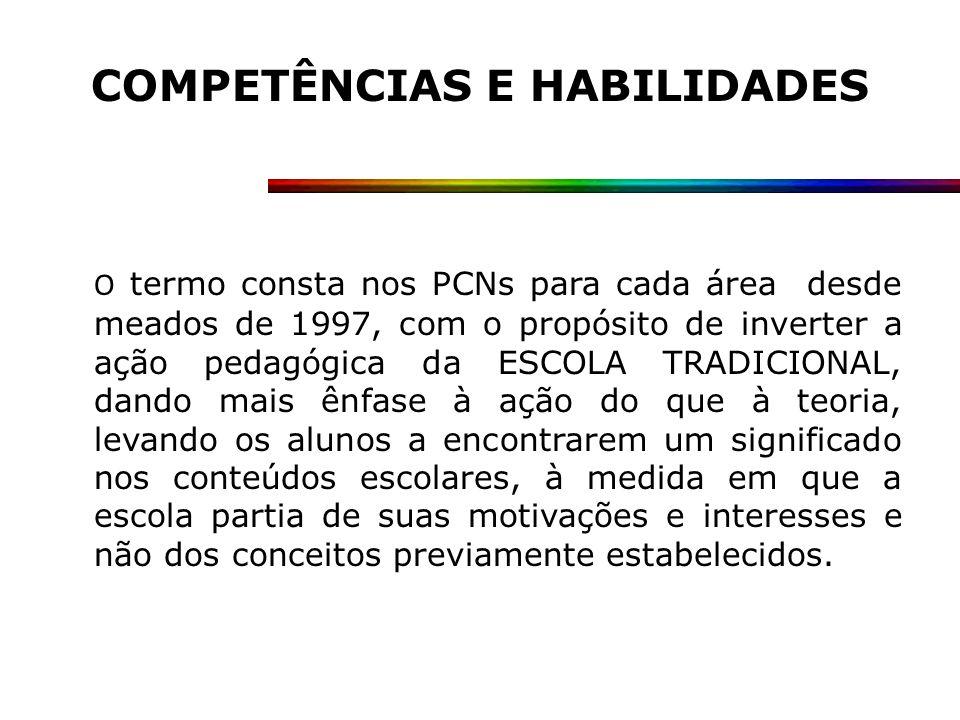 COMPETÊNCIAS E HABILIDADES O termo consta nos PCNs para cada área desde meados de 1997, com o propósito de inverter a ação pedagógica da ESCOLA TRADIC