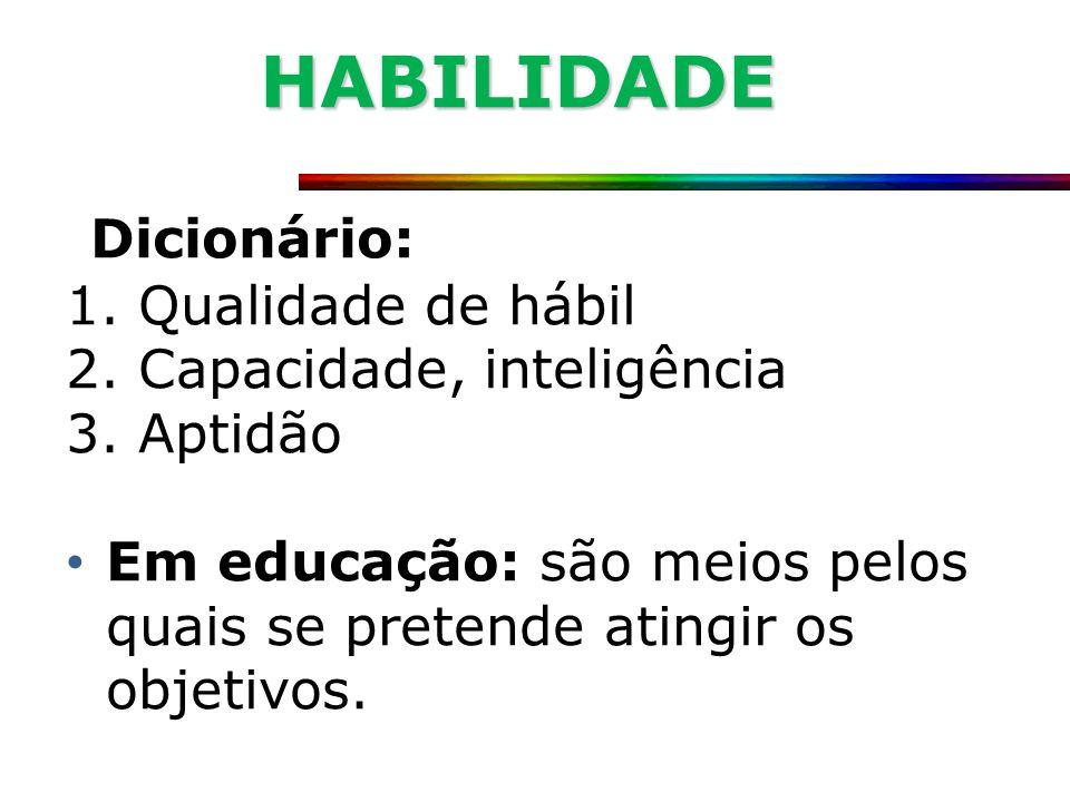 HABILIDADE Dicionário: 1. Qualidade de hábil 2. Capacidade, inteligência 3. Aptidão Em educação: são meios pelos quais se pretende atingir os objetivo