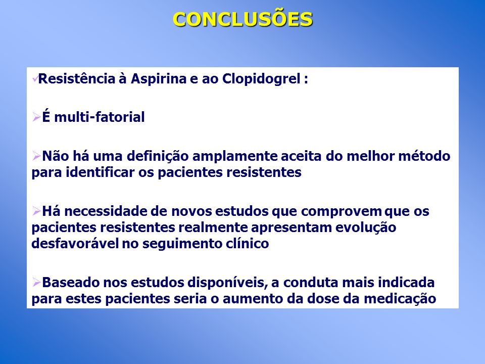CONCLUSÕES Resistência à Aspirina e ao Clopidogrel : É multi-fatorial Não há uma definição amplamente aceita do melhor método para identificar os paci
