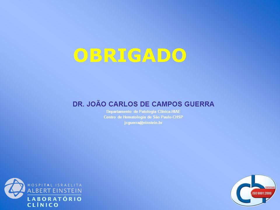 DR. JOÃO CARLOS DE CAMPOS GUERRA Departamento de Patologia Cl í nica-HIAE Centro de Hematologia de São Paulo-CHSP jcguerra@einstein.br OBRIGADO