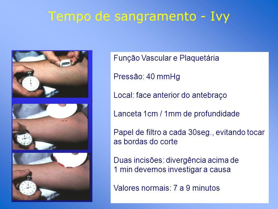 Tempo de sangramento - Ivy Função Vascular e Plaquetária Pressão: 40 mmHg Local: face anterior do antebraço Lanceta 1cm / 1mm de profundidade Papel de