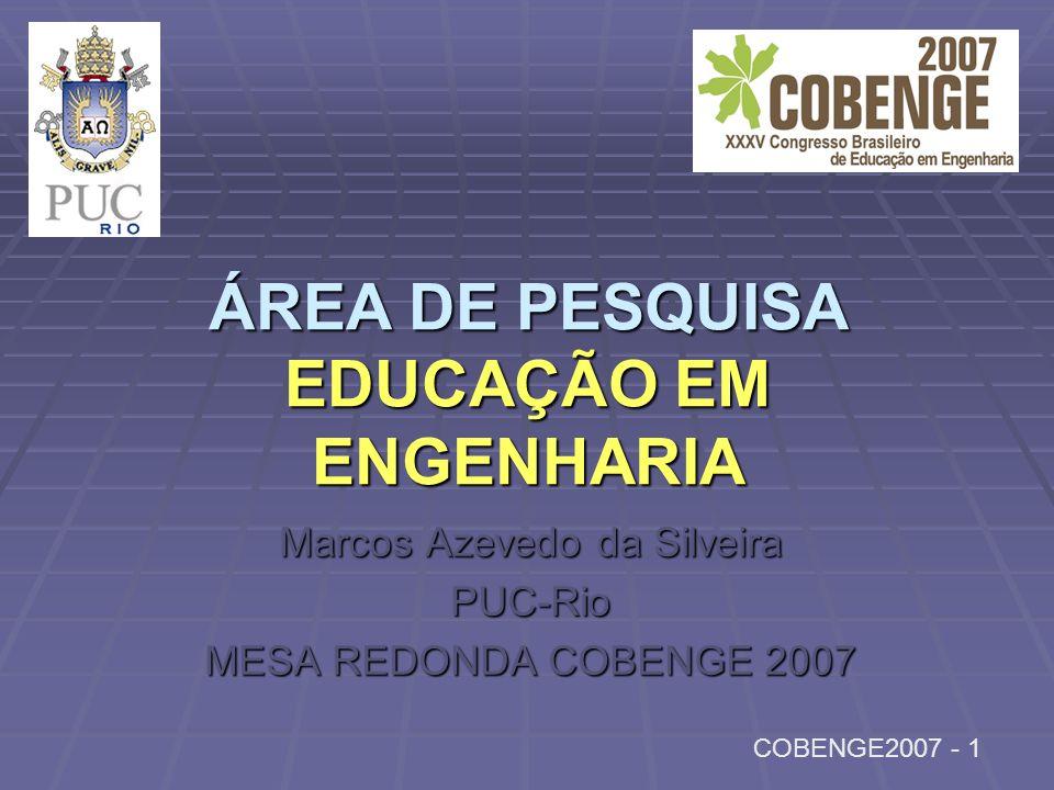 ÁREA DE PESQUISA EDUCAÇÃO EM ENGENHARIA Marcos Azevedo da Silveira PUC-Rio MESA REDONDA COBENGE 2007 COBENGE2007 - 1