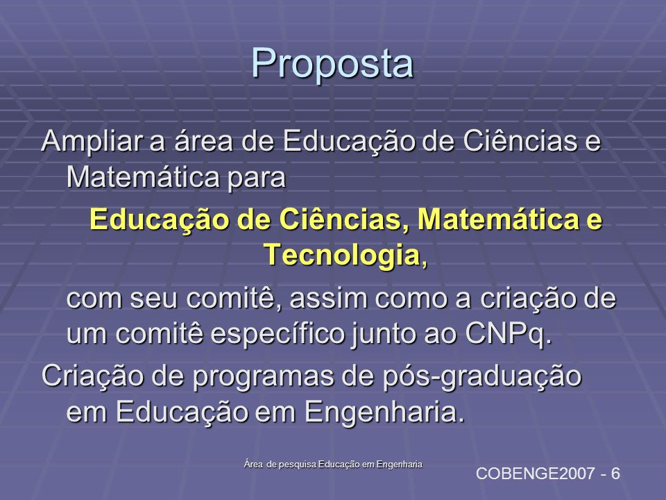 COBENGE2007 - 6 Área de pesquisa Educação em Engenharia Proposta Ampliar a área de Educação de Ciências e Matemática para Educação de Ciências, Matemá