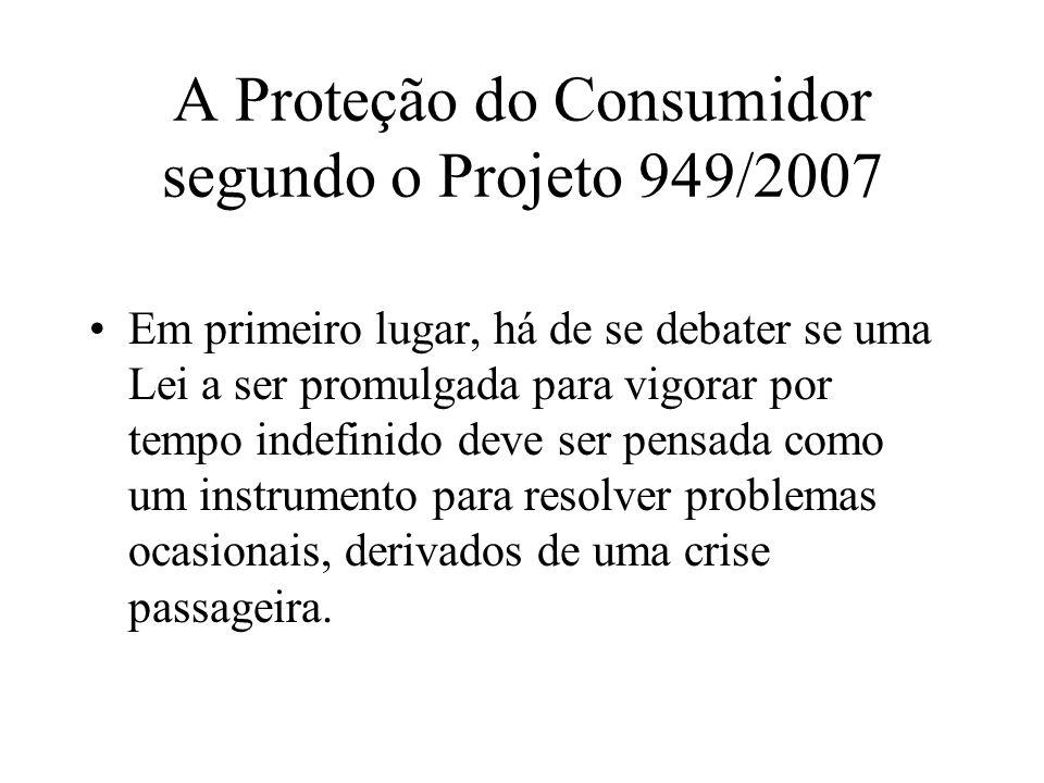 A Proteção do Consumidor segundo o Projeto 949/2007 Em primeiro lugar, há de se debater se uma Lei a ser promulgada para vigorar por tempo indefinido