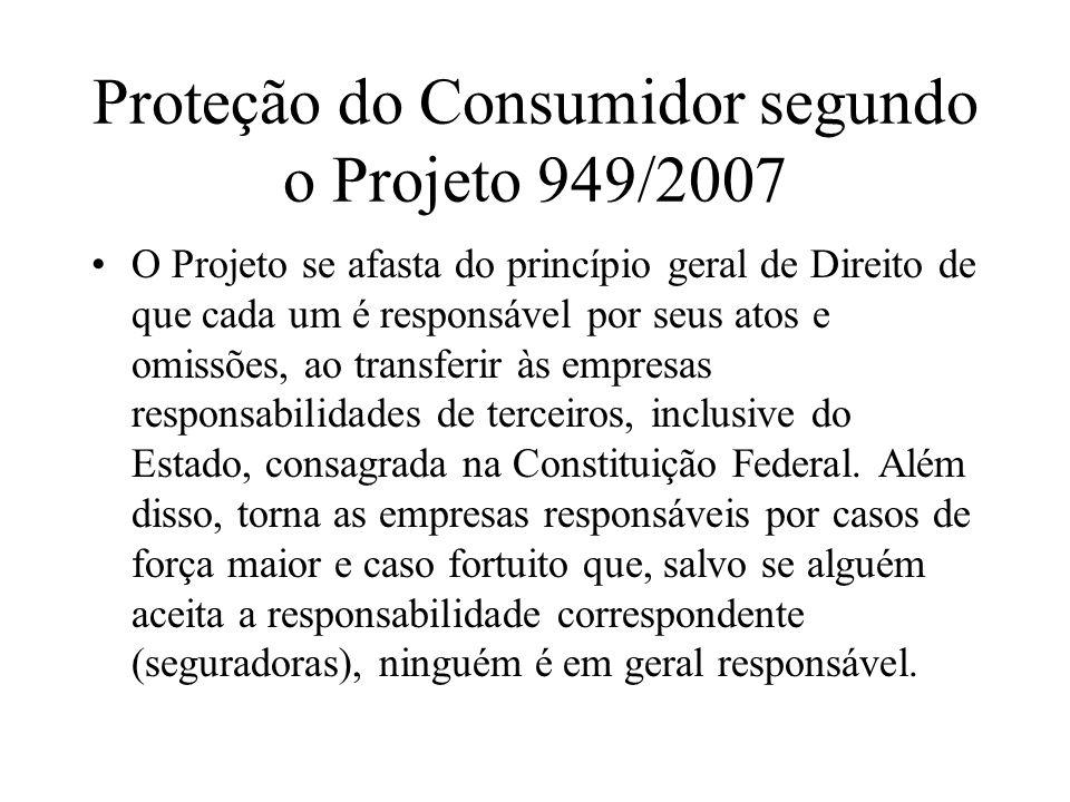 Proteção do Consumidor segundo o Projeto 949/2007 O Projeto se afasta do princípio geral de Direito de que cada um é responsável por seus atos e omiss